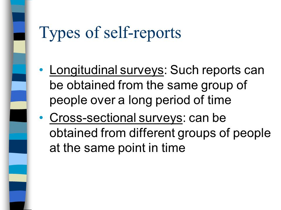 Types of self-reports Longitudinal surveys: Such reports can be obtained from the same group of people over a long period of time.