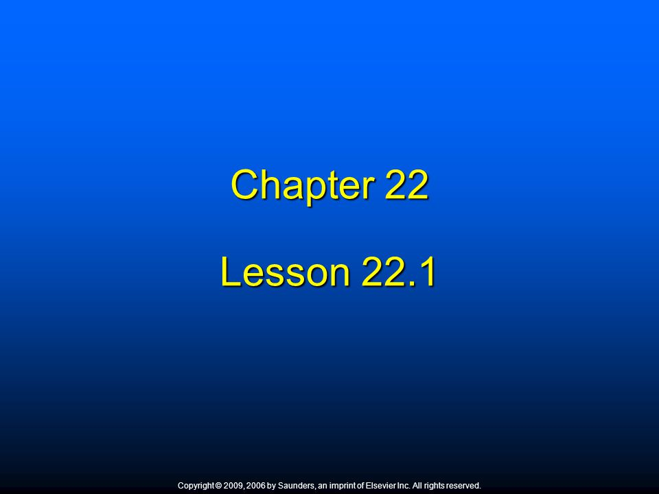 Chapter 22 Lesson Copyright © 2009, 2006 by Saunders, an imprint of Elsevier Inc. All rights reserved.