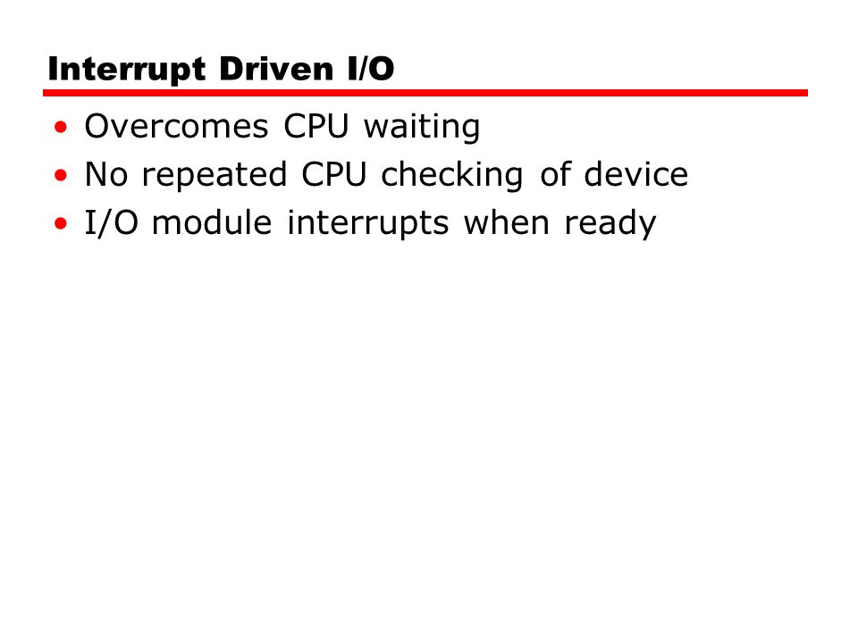 Interrupt Driven I/O Overcomes CPU waiting. No repeated CPU checking of device.