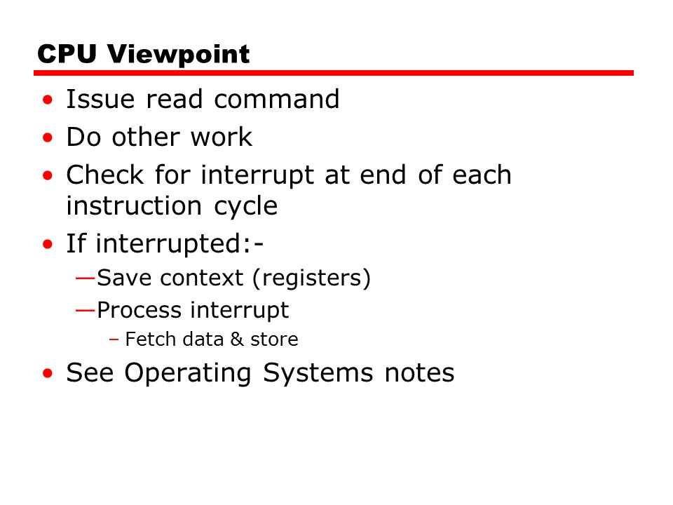 Check for interrupt at end of each instruction cycle If interrupted:-