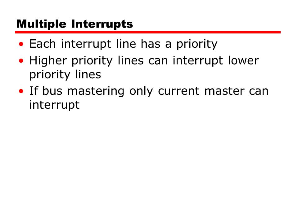 Multiple Interrupts Each interrupt line has a priority. Higher priority lines can interrupt lower priority lines.