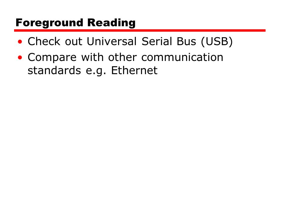 Foreground Reading Check out Universal Serial Bus (USB) Compare with other communication standards e.g.