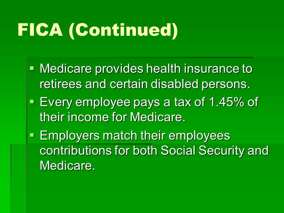 FICA (Continued) Medicare provides health insurance to retirees and certain disabled persons.