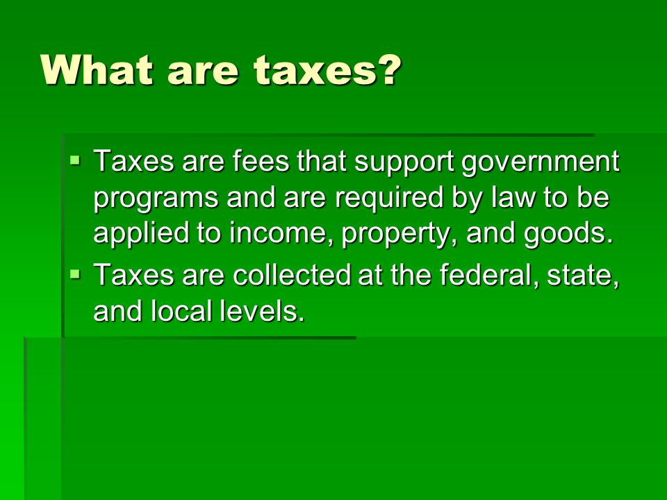 What are taxes Taxes are fees that support government programs and are required by law to be applied to income, property, and goods.