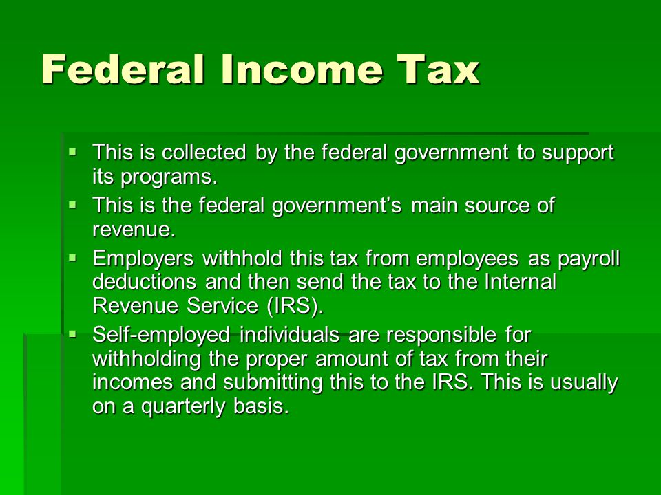 Federal Income Tax This is collected by the federal government to support its programs. This is the federal government's main source of revenue.