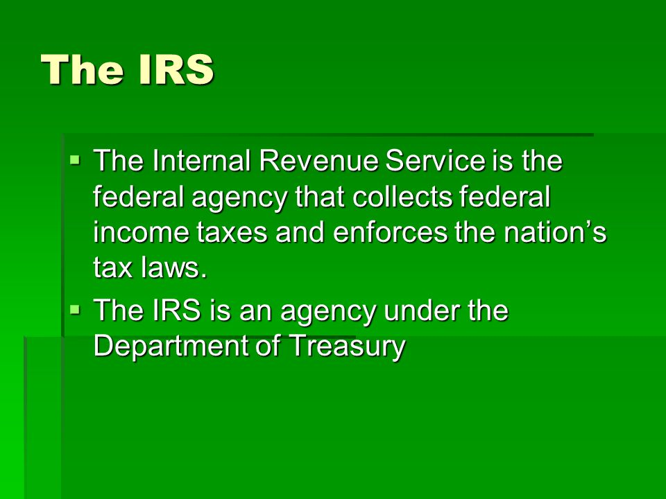 The IRS The Internal Revenue Service is the federal agency that collects federal income taxes and enforces the nation's tax laws.