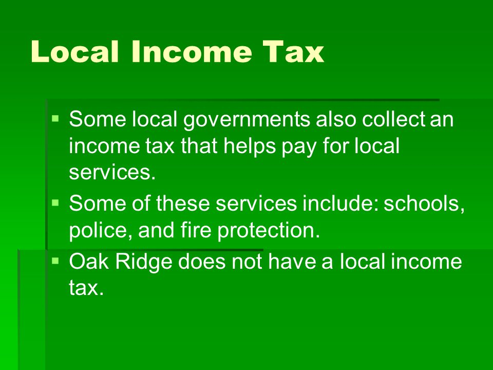Local Income Tax Some local governments also collect an income tax that helps pay for local services.