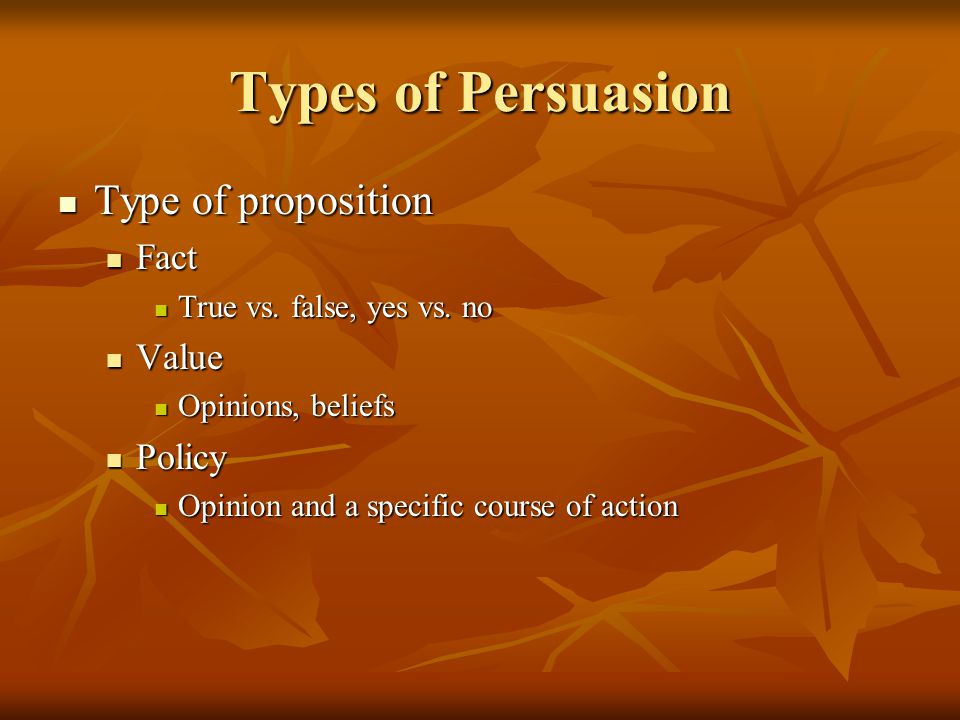 Types of Persuasion Type of proposition Fact Value Policy