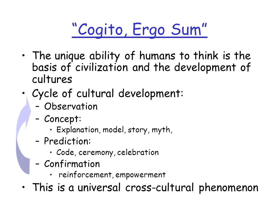 Cogito, Ergo Sum The unique ability of humans to think is the basis of civilization and the development of cultures.