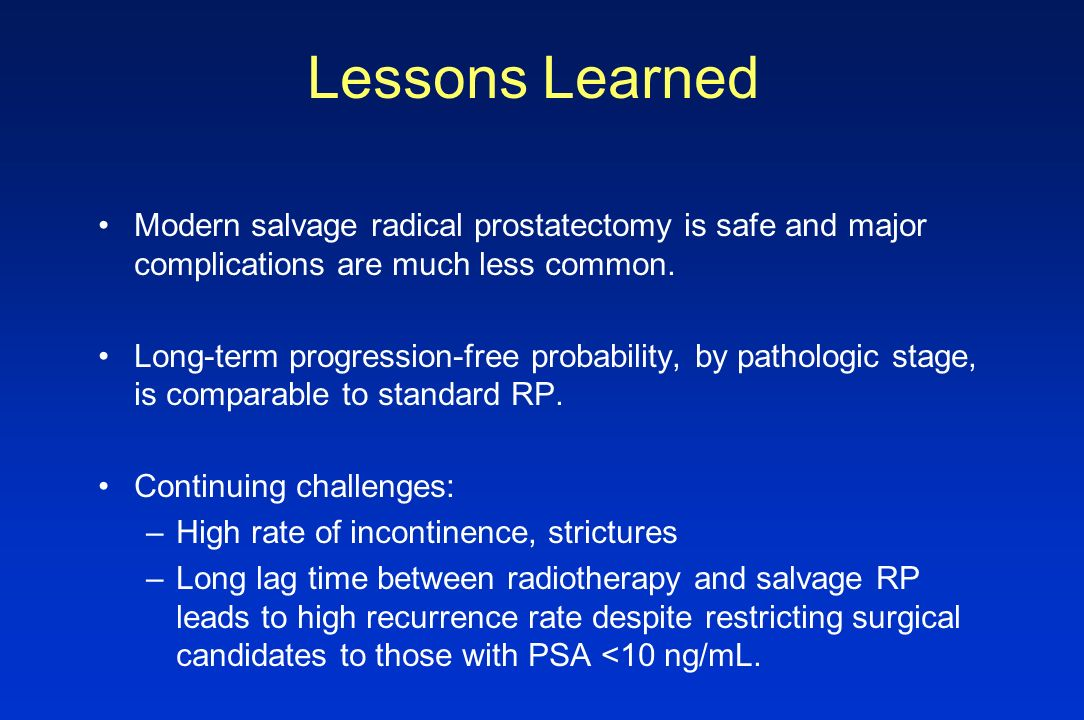 Lessons Learned Modern salvage radical prostatectomy is safe and major complications are much less common.