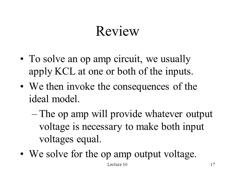 Review To solve an op amp circuit, we usually apply KCL at one or both of the inputs. We then invoke the consequences of the ideal model.