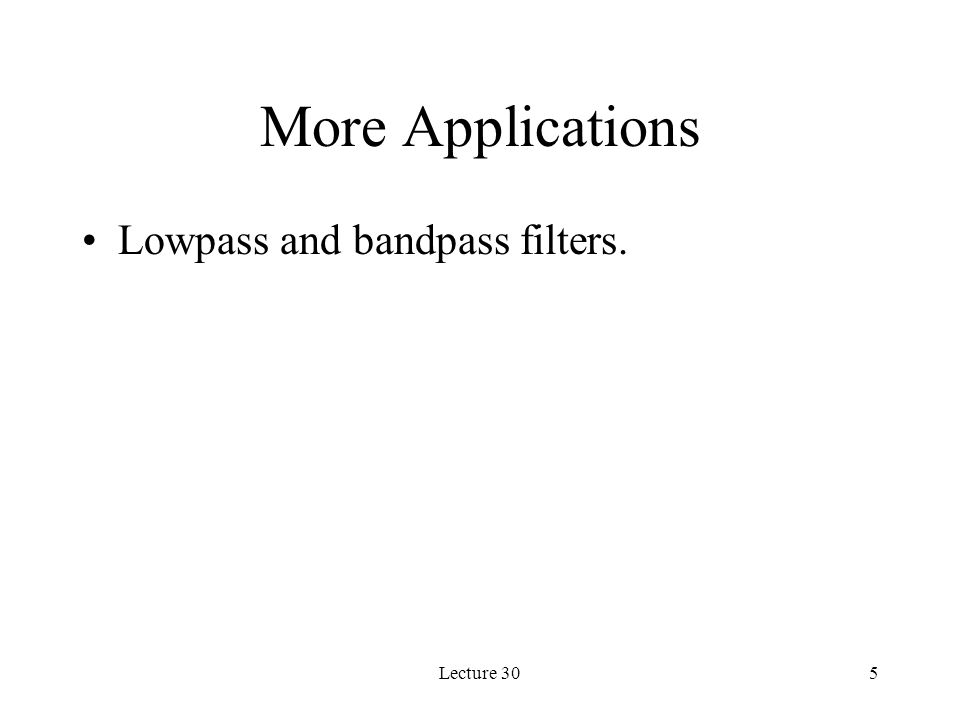 More Applications Lowpass and bandpass filters. Lecture 30