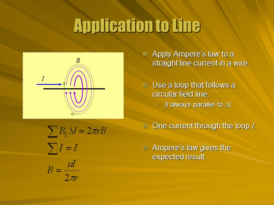 Application to Line Apply Ampere's law to a straight line current in a wire. Use a loop that follows a circular field line.
