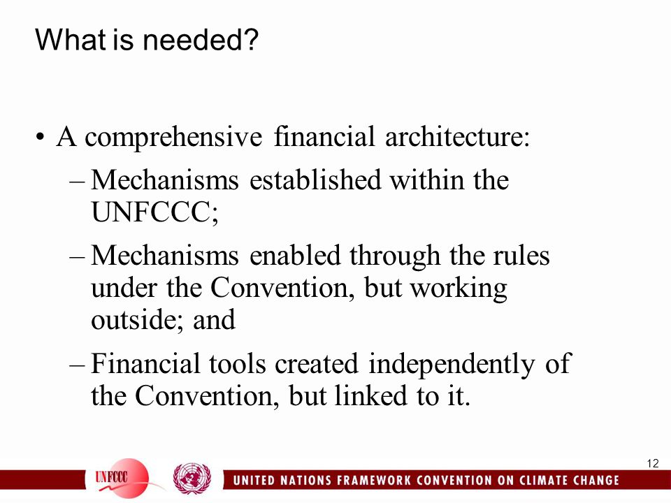 What is needed A comprehensive financial architecture: Mechanisms established within the UNFCCC;