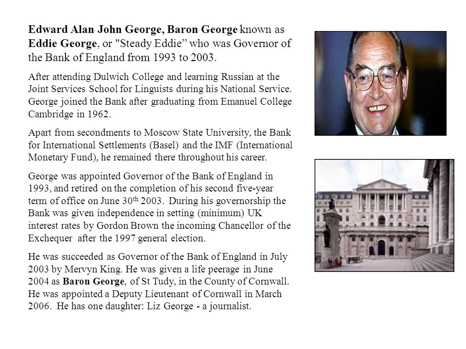 Edward Alan John George, Baron George known as Eddie George, or Steady Eddie who was Governor of the Bank of England from 1993 to 2003.