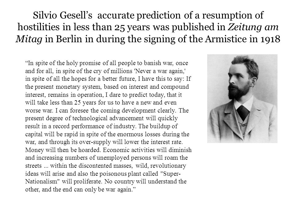 Silvio Gesell's accurate prediction of a resumption of hostilities in less than 25 years was published in Zeitung am Mitag in Berlin in during the signing of the Armistice in 1918