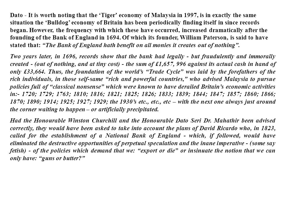 Dato - It is worth noting that the 'Tiger' economy of Malaysia in 1997, is in exactly the same situation the 'Bulldog' economy of Britain has been periodically finding itself in since records began. However, the frequency with which these have occurred, increased dramatically after the founding of the Bank of England in 1694. Of which its founder, William Paterson, is said to have stated that: The Bank of England hath benefit on all monies it creates out of nothing .