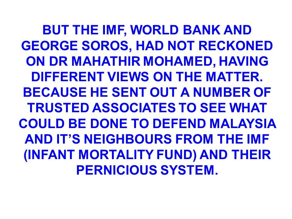 BUT THE IMF, WORLD BANK AND GEORGE SOROS, HAD NOT RECKONED ON DR MAHATHIR MOHAMED, HAVING DIFFERENT VIEWS ON THE MATTER.