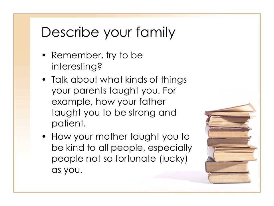 Describe your family Remember, try to be interesting