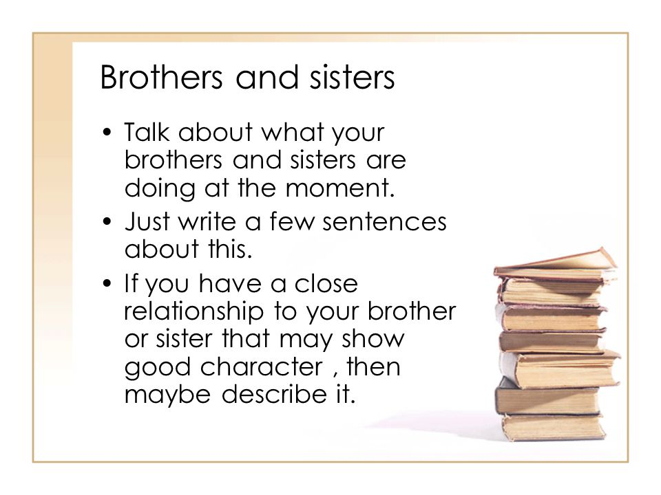 Brothers and sisters Talk about what your brothers and sisters are doing at the moment. Just write a few sentences about this.
