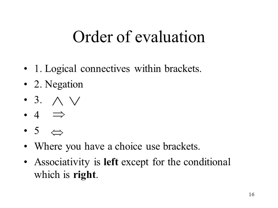 Order of evaluation 1. Logical connectives within brackets.