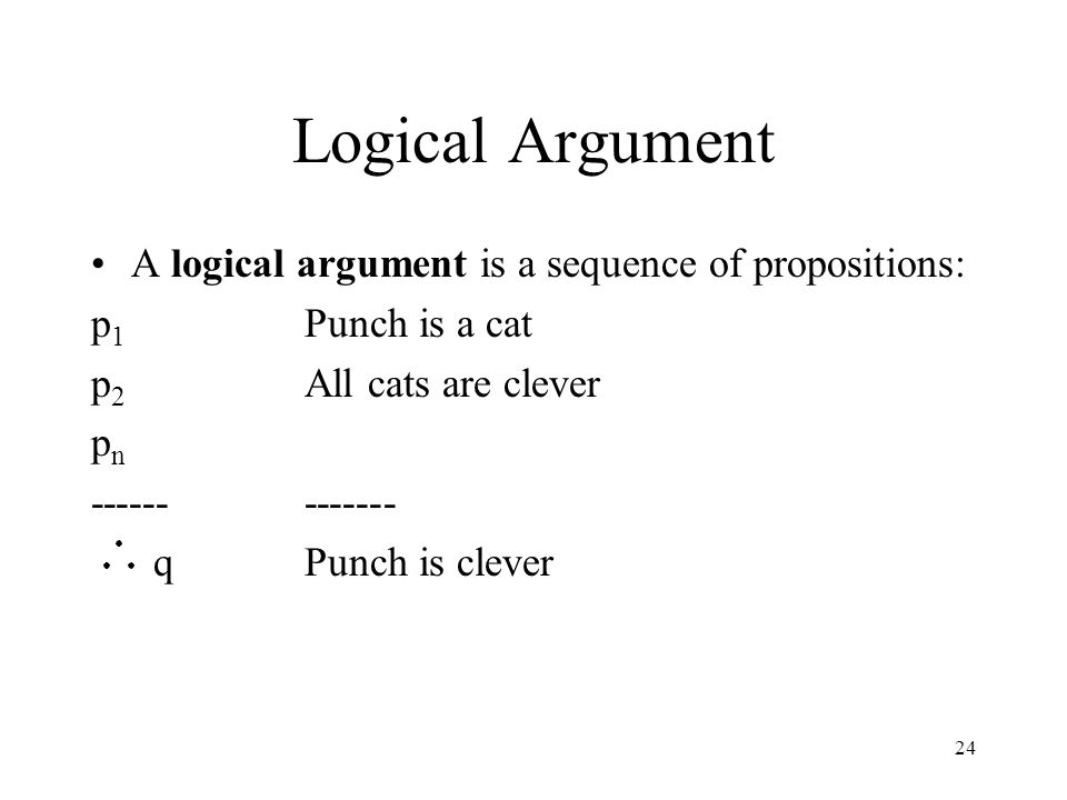 Logical Argument A logical argument is a sequence of propositions: