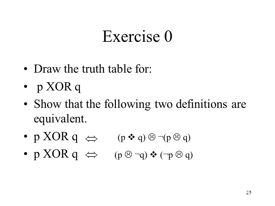 Exercise 0 Draw the truth table for: p XOR q