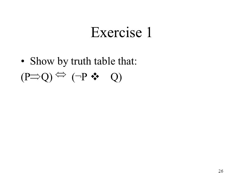 Exercise 1 Show by truth table that: (P Q) (¬P v Q)