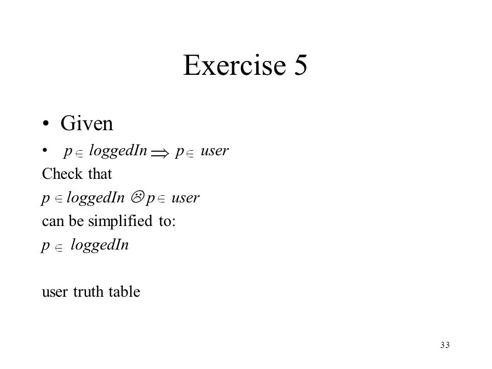 Exercise 5 Given p loggedIn p user Check that p loggedIn L p user