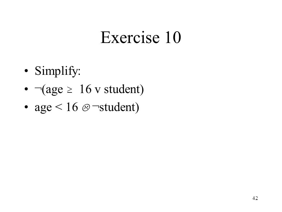 Exercise 10 Simplify: ¬(age 16 v student) age < 16 L ¬student)