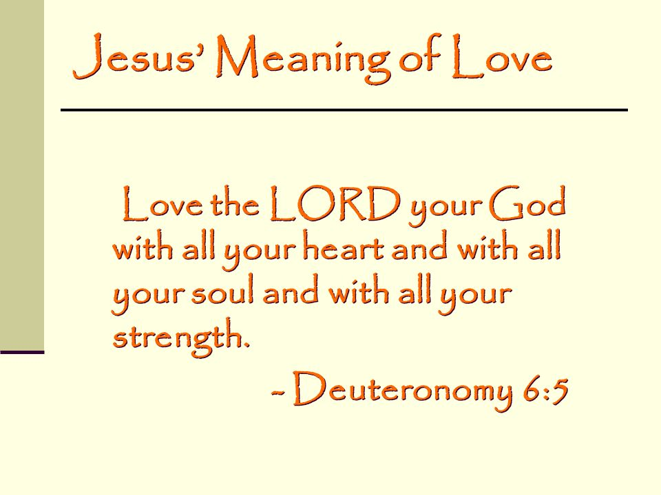 Jesus' Meaning of Love Love the LORD your God with all your heart and with all your soul and with all your strength.