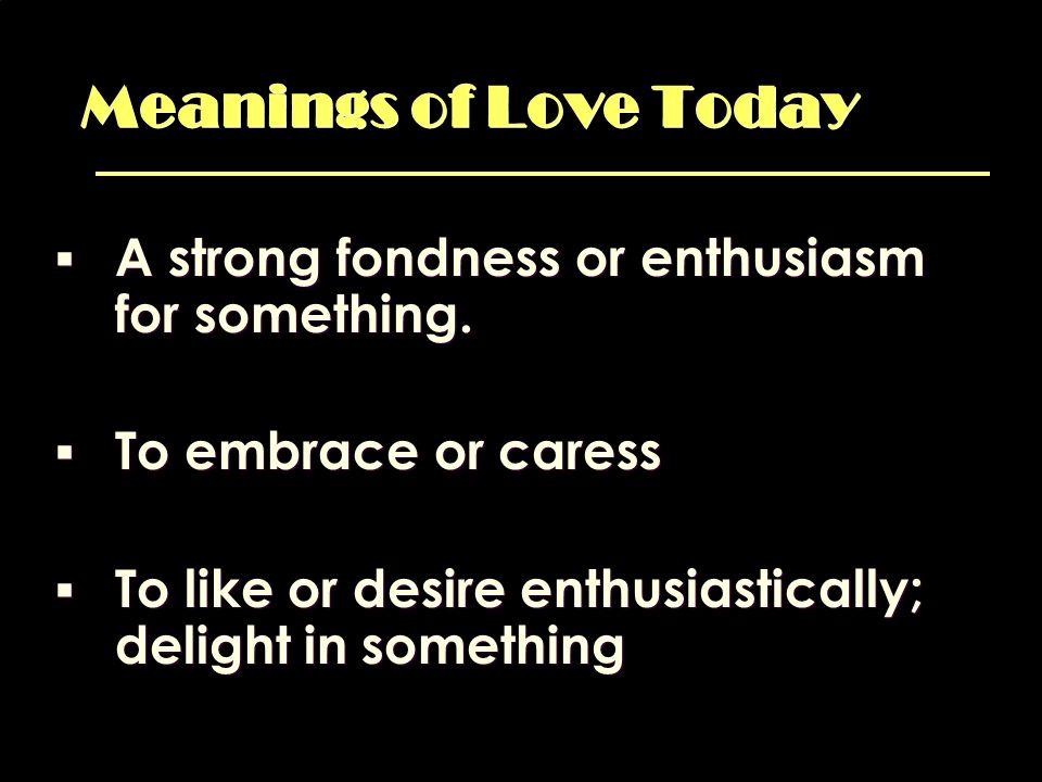 Meanings of Love Today A strong fondness or enthusiasm for something.