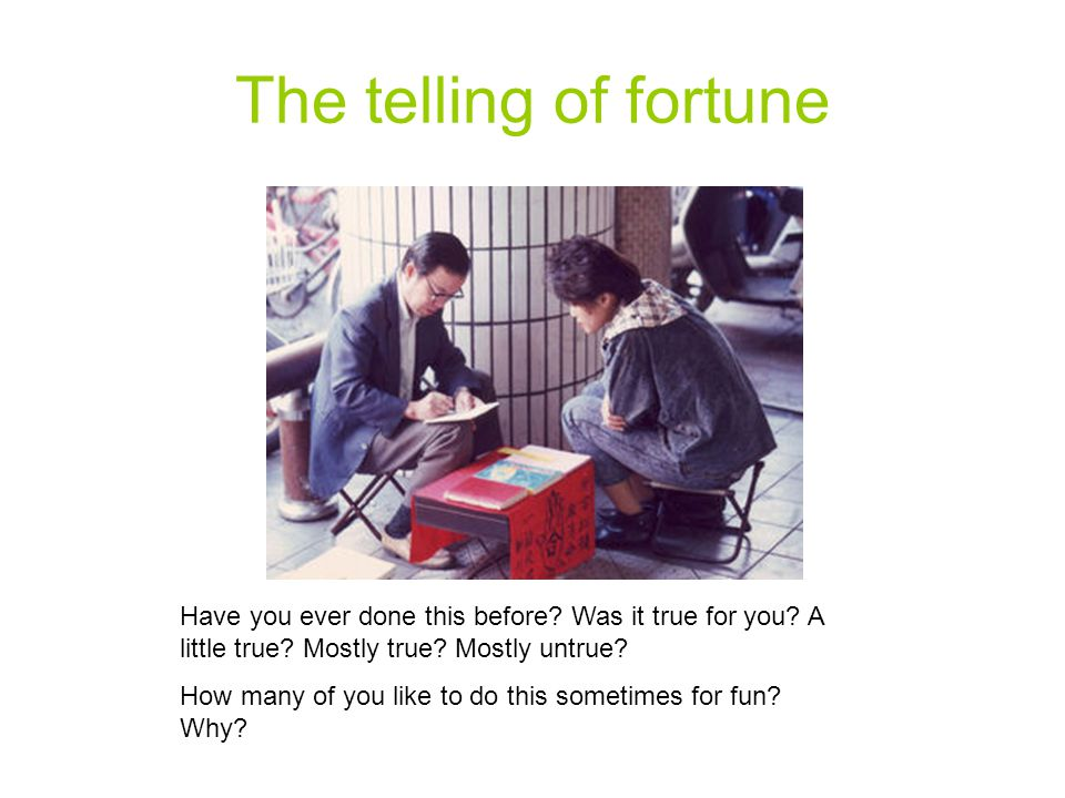 The telling of fortune Have you ever done this before Was it true for you A little true Mostly true Mostly untrue