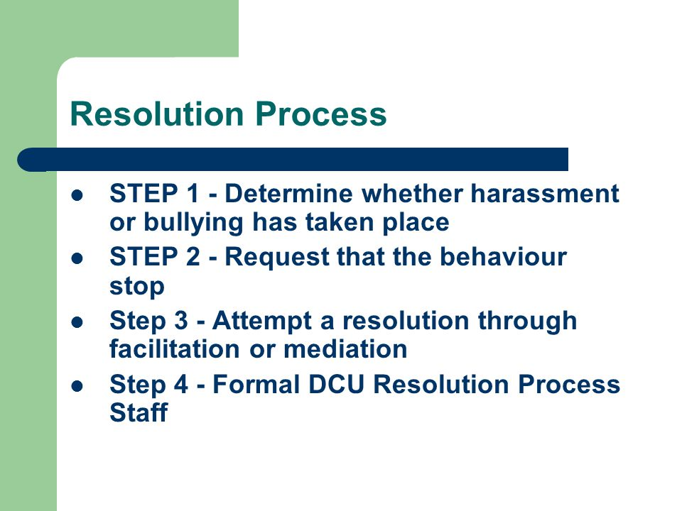 Resolution Process STEP 1 - Determine whether harassment or bullying has taken place. STEP 2 - Request that the behaviour stop.