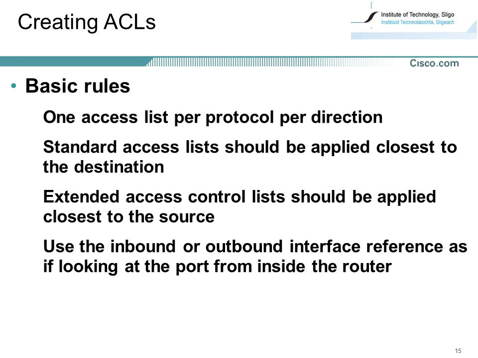 Creating ACLs Basic rules One access list per protocol per direction
