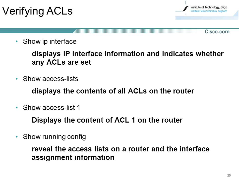 Verifying ACLs Show ip interface. displays IP interface information and indicates whether any ACLs are set.