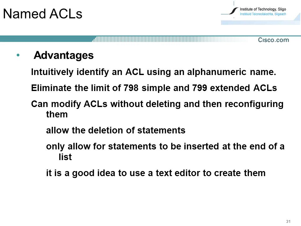 Named ACLs Advantages. Intuitively identify an ACL using an alphanumeric name. Eliminate the limit of 798 simple and 799 extended ACLs.