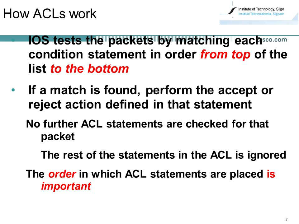 How ACLs work IOS tests the packets by matching each condition statement in order from top of the list to the bottom.