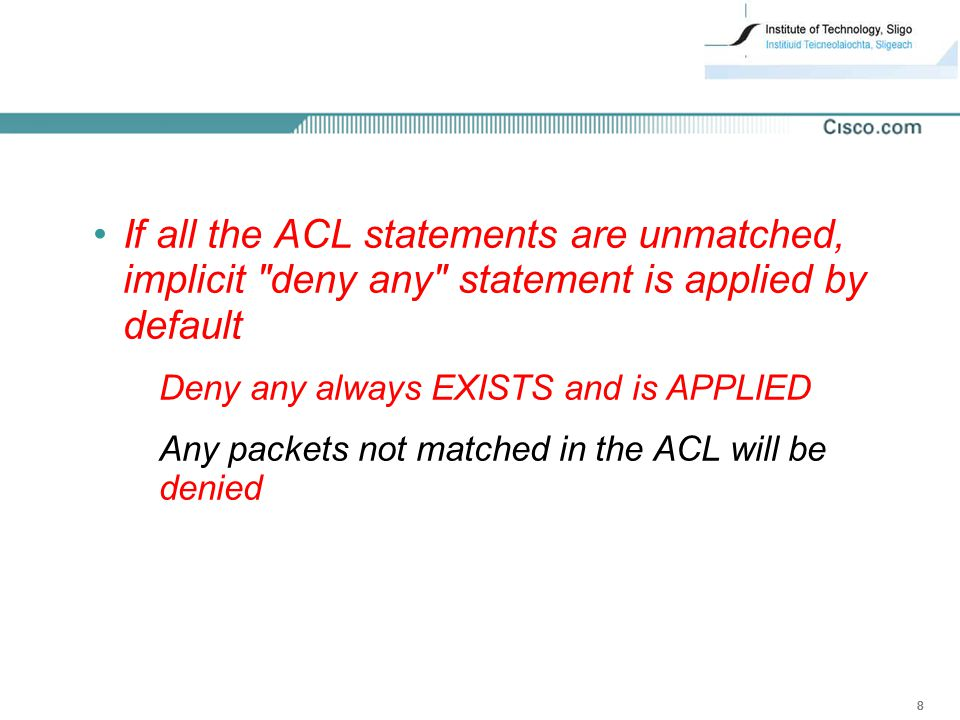 If all the ACL statements are unmatched, implicit deny any statement is applied by default