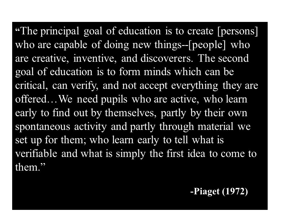 The principal goal of education is to create [persons] who are capable of doing new things--[people] who are creative, inventive, and discoverers. The second goal of education is to form minds which can be critical, can verify, and not accept everything they are offered…We need pupils who are active, who learn early to find out by themselves, partly by their own