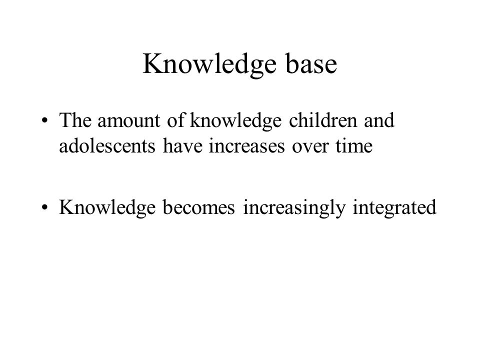 Knowledge base The amount of knowledge children and adolescents have increases over time.