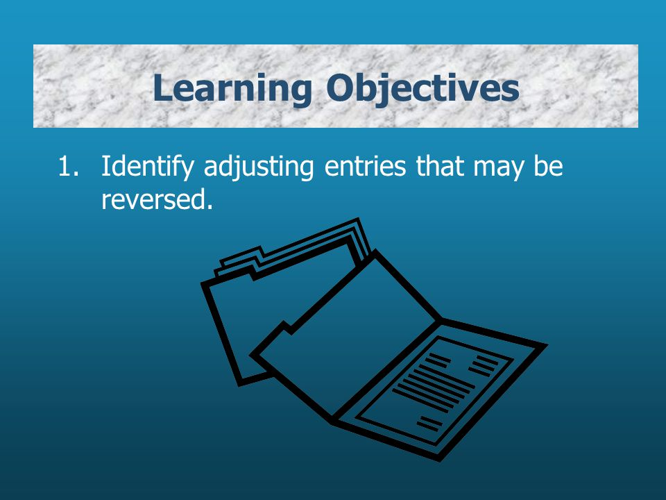 Learning Objectives Identify adjusting entries that may be reversed.