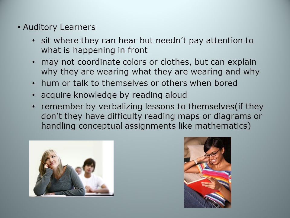 Auditory Learners sit where they can hear but needn't pay attention to what is happening in front.