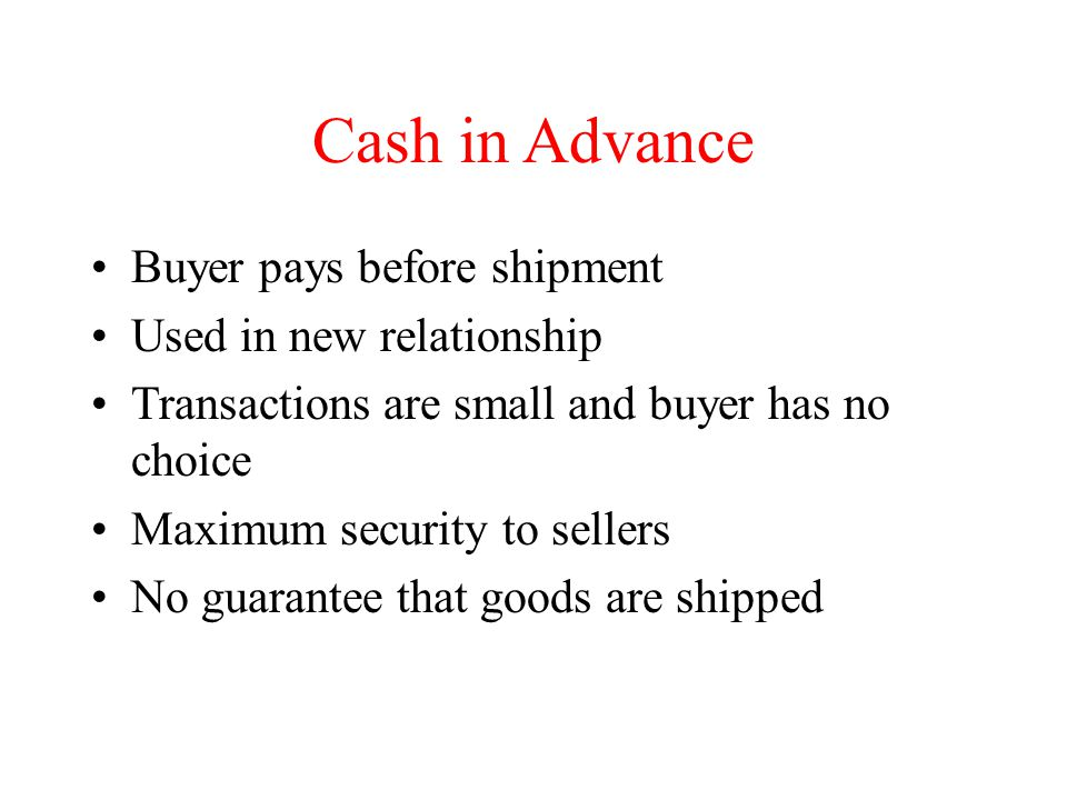 Cash in Advance Buyer pays before shipment Used in new relationship