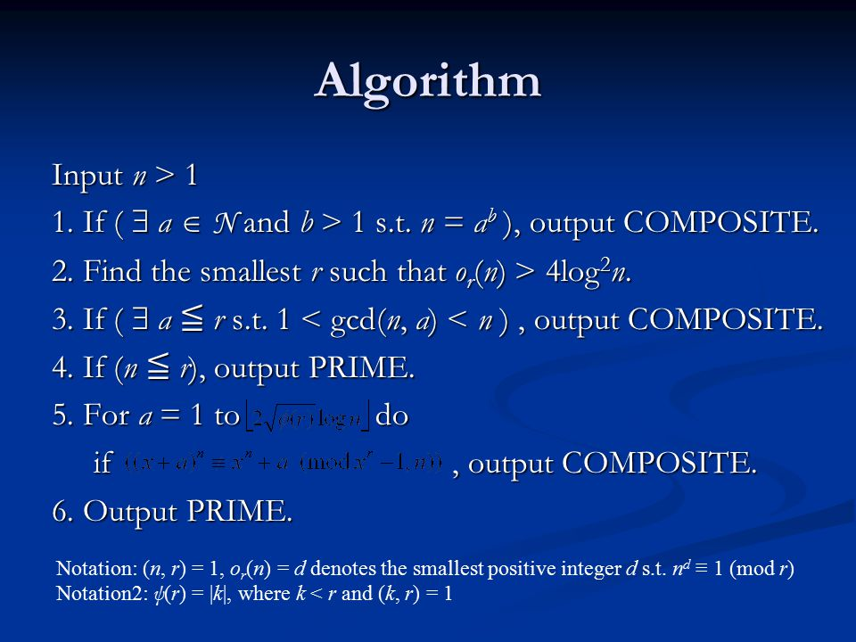 Algorithm Input n > If (  a  N and b > 1 s.t. n = ab ), output COMPOSITE. 2. Find the smallest r such that or(n) > 4log2n.