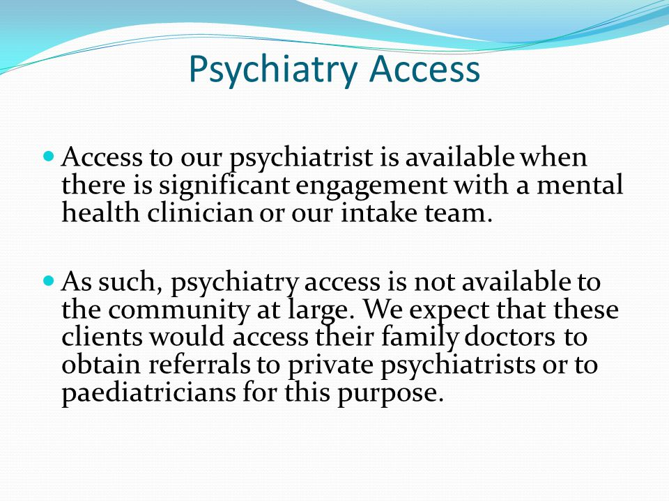 Psychiatry Access Access to our psychiatrist is available when there is significant engagement with a mental health clinician or our intake team.
