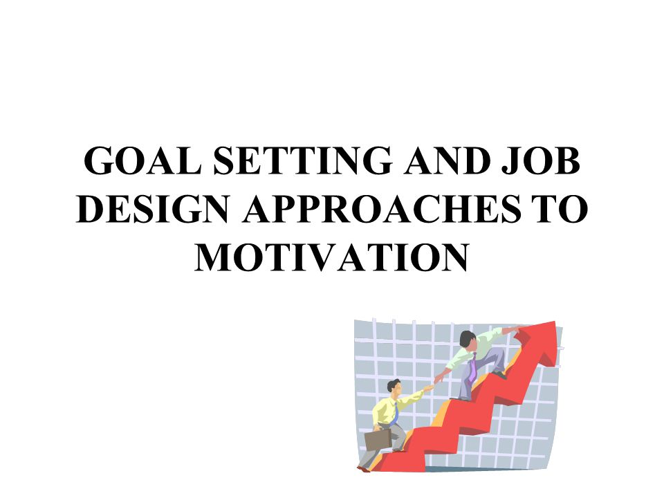 GOAL SETTING AND JOB DESIGN APPROACHES TO MOTIVATION