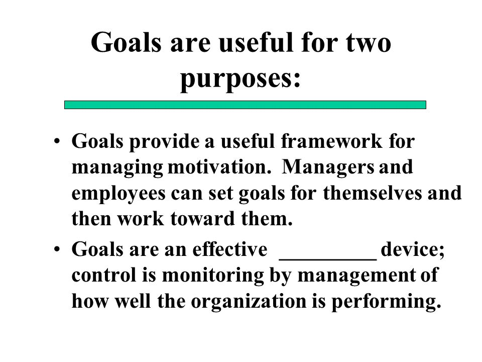 Goals are useful for two purposes: