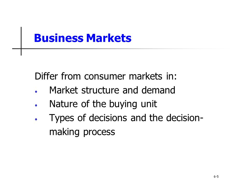 Differ from consumer markets in: Market structure and demand