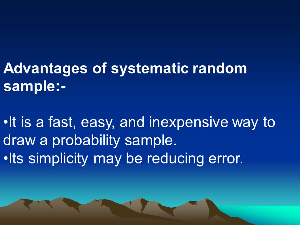 Advantages of systematic random sample:-